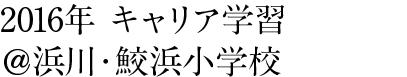 2016年 キャリア学習@浜川・鮫浜小学校